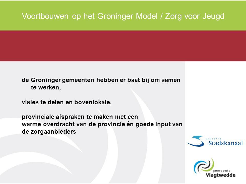 Voortbouwen op het Groninger Model / Zorg voor Jeugd de Groninger gemeenten hebben er baat bij om samen te werken, visies te delen en bovenlokale, pro