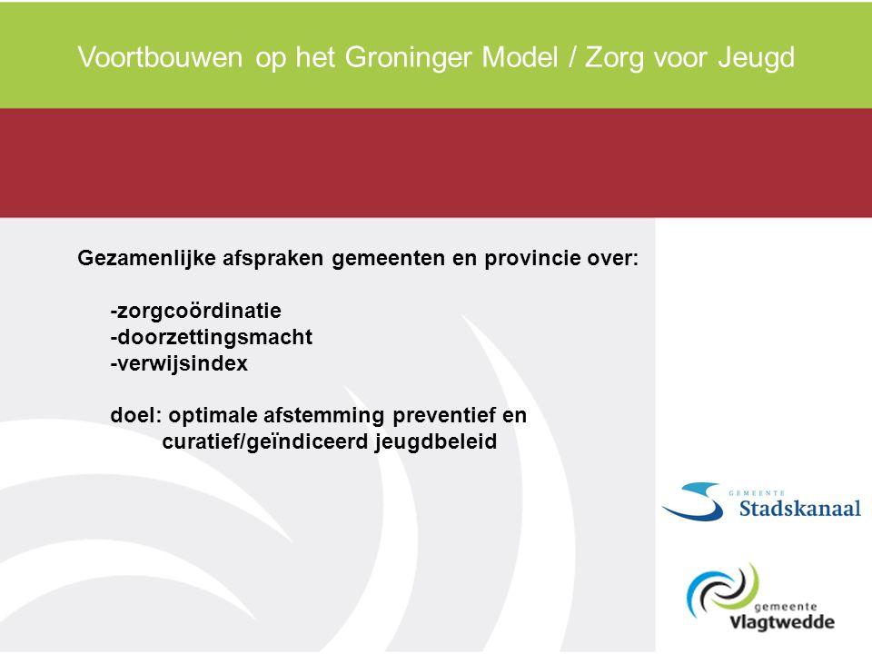 Voortbouwen op het Groninger Model / Zorg voor Jeugd Gezamenlijke afspraken gemeenten en provincie over: -zorgcoördinatie -doorzettingsmacht -verwijsi