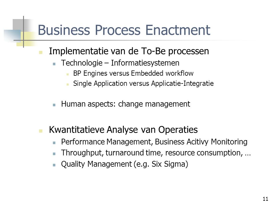 11 Business Process Enactment Implementatie van de To-Be processen Technologie – Informatiesystemen BP Engines versus Embedded workflow Single Applica