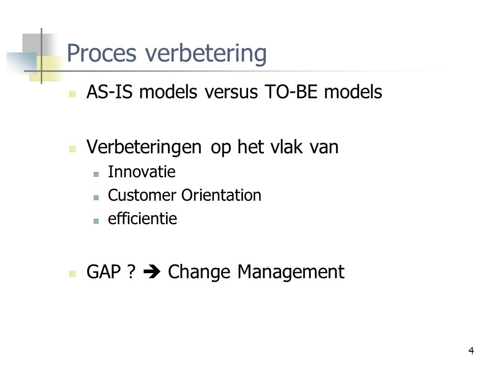 4 Proces verbetering AS-IS models versus TO-BE models Verbeteringen op het vlak van Innovatie Customer Orientation efficientie GAP ?  Change Manageme
