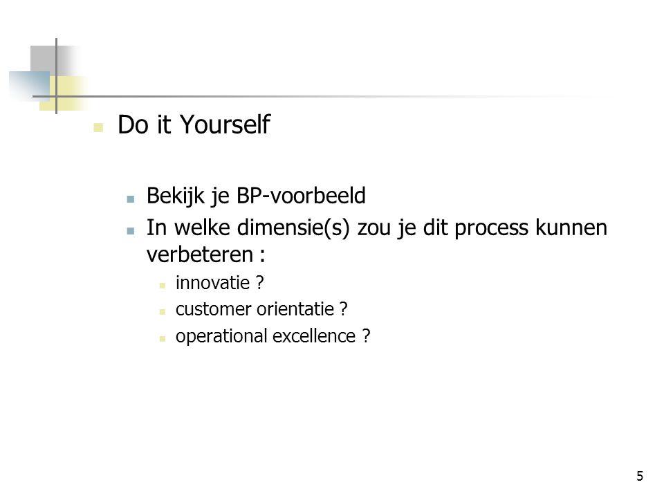 5 Do it Yourself Bekijk je BP-voorbeeld In welke dimensie(s) zou je dit process kunnen verbeteren : innovatie .