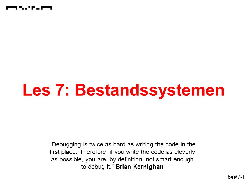 best7-1 Les 7: Bestandssystemen Debugging is twice as hard as writing the code in the first place.
