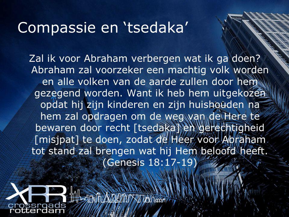 Compassie en 'tsedaka' Zal ik voor Abraham verbergen wat ik ga doen? Abraham zal voorzeker een machtig volk worden en alle volken van de aarde zullen