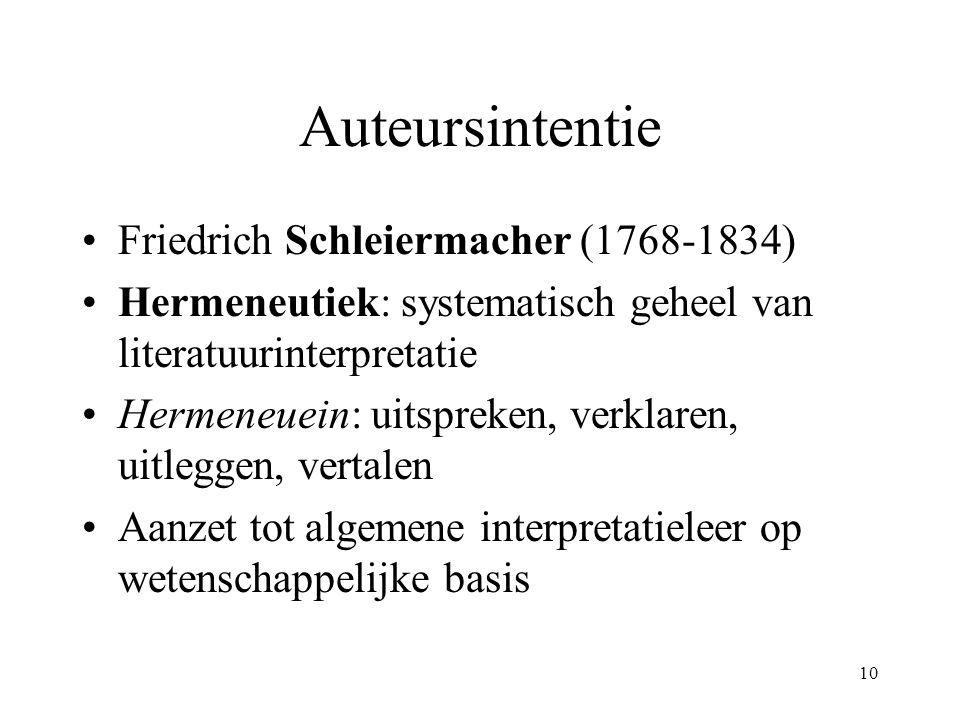 10 Auteursintentie Friedrich Schleiermacher (1768-1834) Hermeneutiek: systematisch geheel van literatuurinterpretatie Hermeneuein: uitspreken, verklaren, uitleggen, vertalen Aanzet tot algemene interpretatieleer op wetenschappelijke basis
