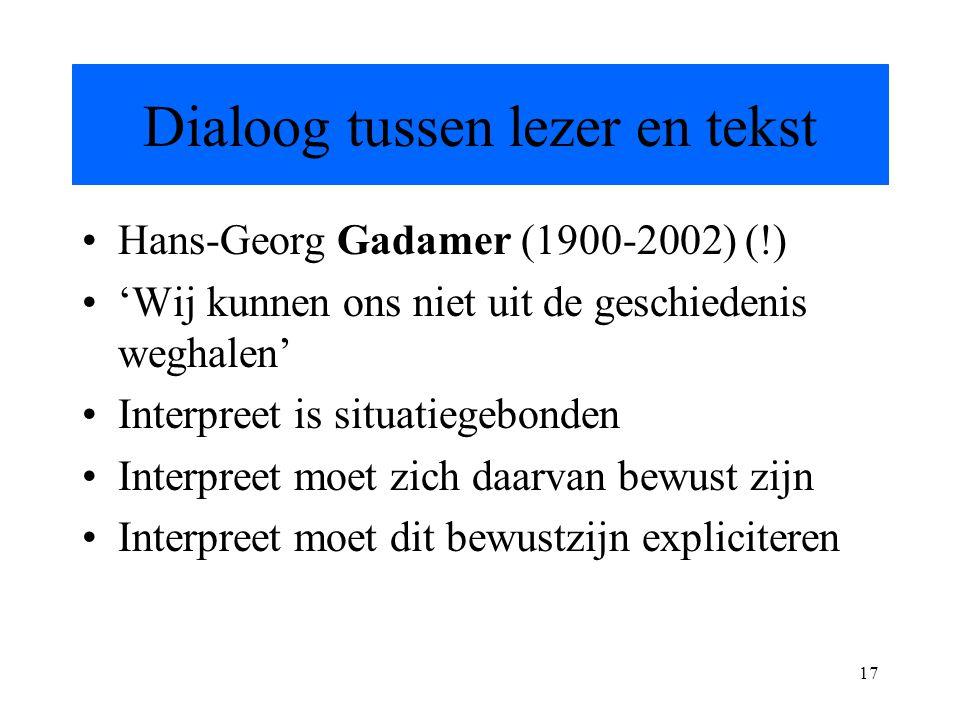 17 Dialoog tussen lezer en tekst Hans-Georg Gadamer (1900-2002) (!) 'Wij kunnen ons niet uit de geschiedenis weghalen' Interpreet is situatiegebonden Interpreet moet zich daarvan bewust zijn Interpreet moet dit bewustzijn expliciteren