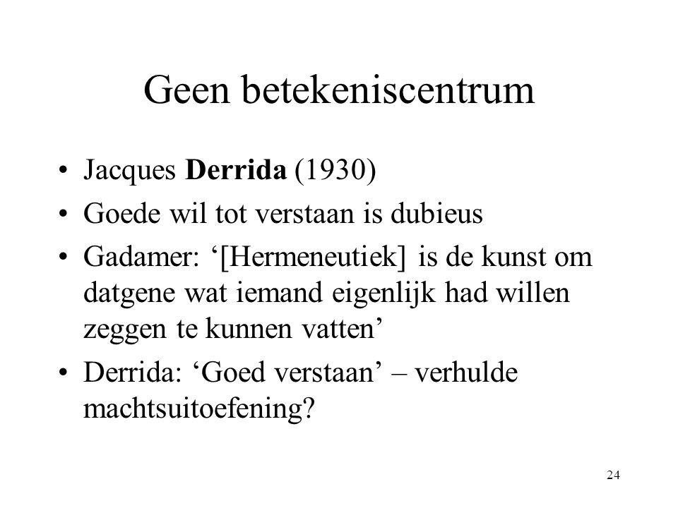 24 Geen betekeniscentrum Jacques Derrida (1930) Goede wil tot verstaan is dubieus Gadamer: '[Hermeneutiek] is de kunst om datgene wat iemand eigenlijk had willen zeggen te kunnen vatten' Derrida: 'Goed verstaan' – verhulde machtsuitoefening?
