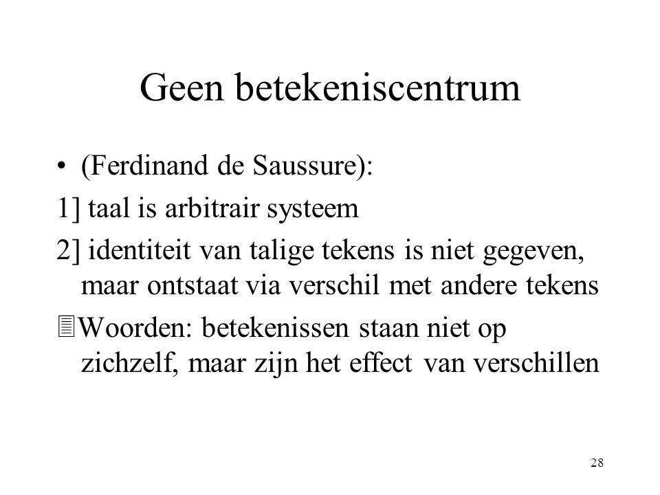 28 Geen betekeniscentrum (Ferdinand de Saussure): 1] taal is arbitrair systeem 2] identiteit van talige tekens is niet gegeven, maar ontstaat via verschil met andere tekens  Woorden: betekenissen staan niet op zichzelf, maar zijn het effect van verschillen