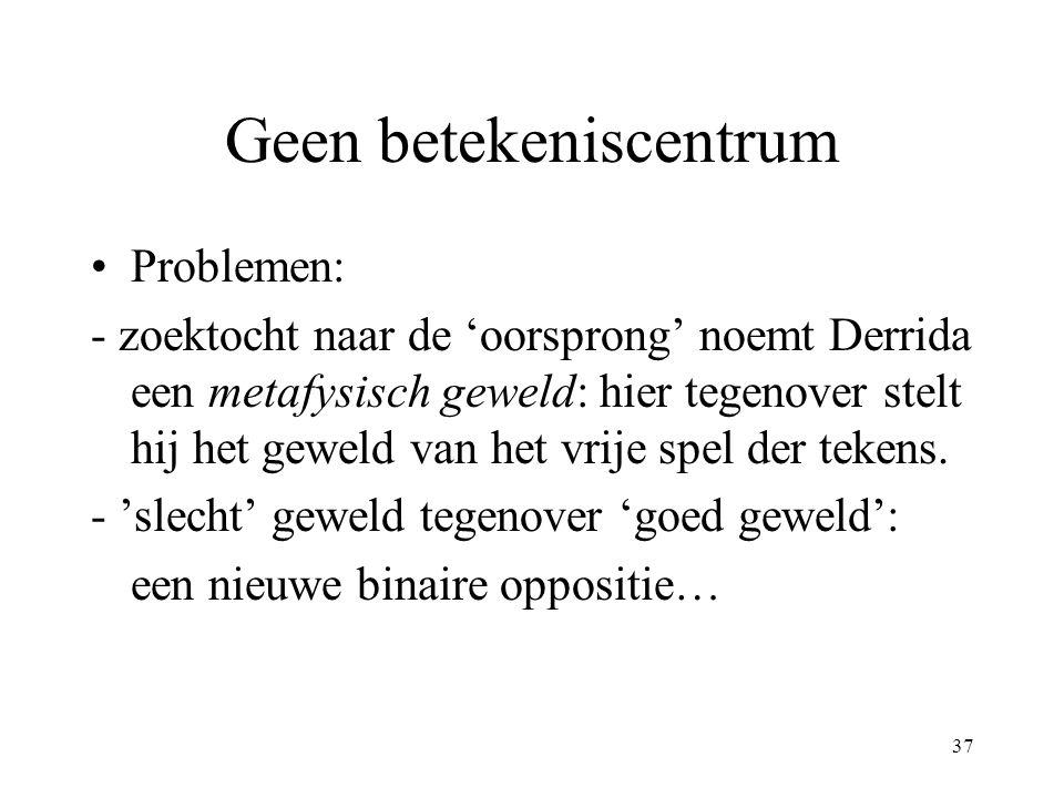 37 Geen betekeniscentrum Problemen: - zoektocht naar de 'oorsprong' noemt Derrida een metafysisch geweld: hier tegenover stelt hij het geweld van het vrije spel der tekens.