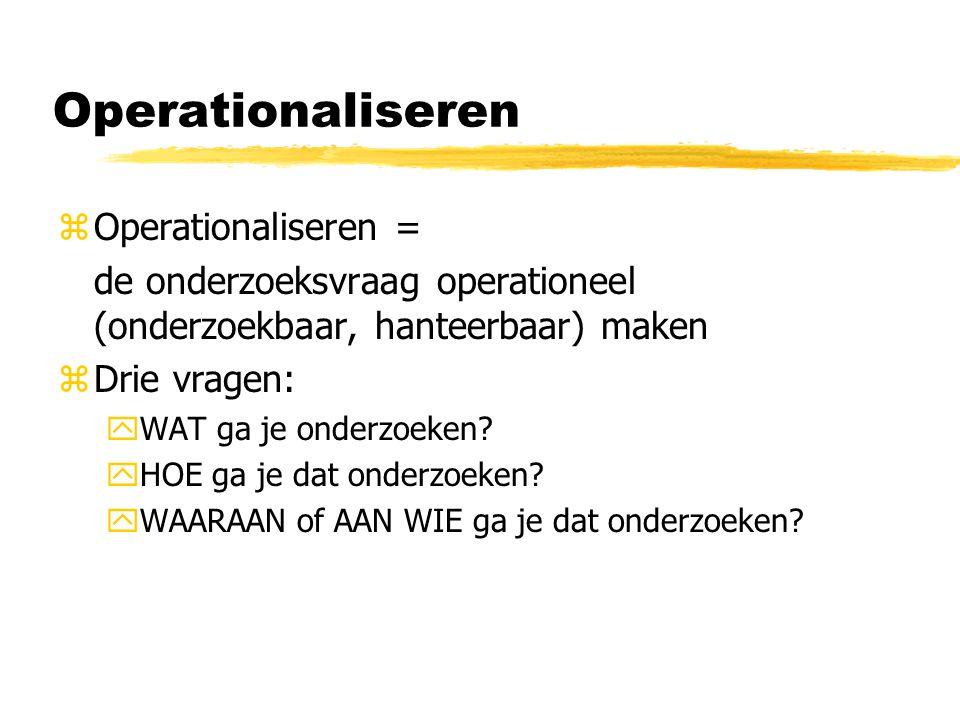 Operationaliseren zOperationaliseren = de onderzoeksvraag operationeel (onderzoekbaar, hanteerbaar) maken zDrie vragen: yWAT ga je onderzoeken.