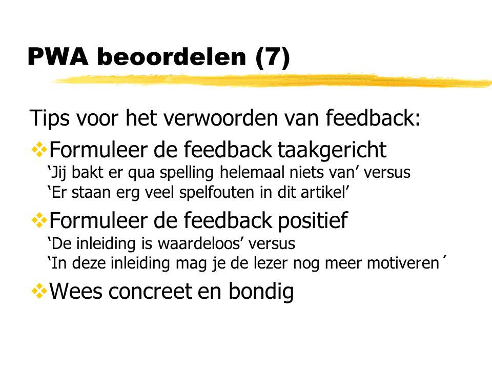 PWA beoordelen (7) Tips voor het verwoorden van feedback:  Formuleer de feedback taakgericht 'Jij bakt er qua spelling helemaal niets van' versus 'Er staan erg veel spelfouten in dit artikel'  Formuleer de feedback positief 'De inleiding is waardeloos' versus 'In deze inleiding mag je de lezer nog meer motiveren´  Wees concreet en bondig