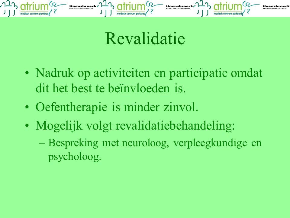Revalidatie Nadruk op activiteiten en participatie omdat dit het best te beïnvloeden is. Oefentherapie is minder zinvol. Mogelijk volgt revalidatiebeh
