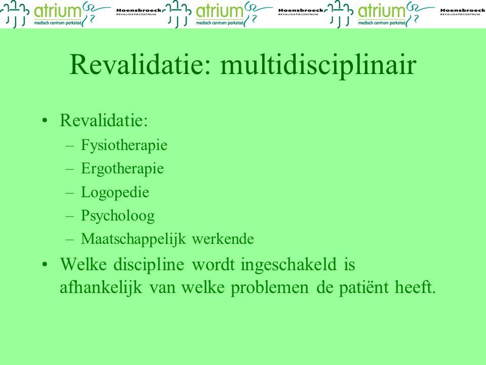 Revalidatie: multidisciplinair Revalidatie: –Fysiotherapie –Ergotherapie –Logopedie –Psycholoog –Maatschappelijk werkende Welke discipline wordt ingeschakeld is afhankelijk van welke problemen de patiënt heeft.