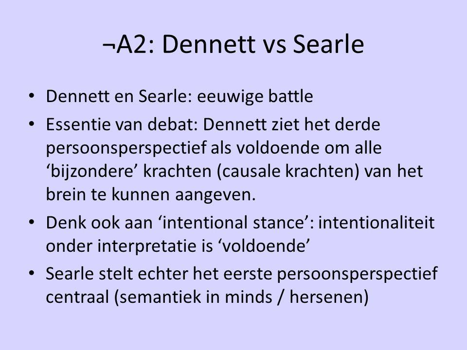 ¬A2: Dennett vs Searle Dennett en Searle: eeuwige battle Essentie van debat: Dennett ziet het derde persoonsperspectief als voldoende om alle 'bijzondere' krachten (causale krachten) van het brein te kunnen aangeven.