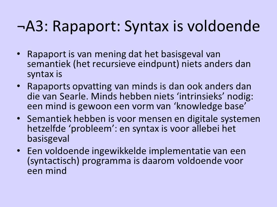 ¬A3: Rapaport: Syntax is voldoende Rapaport is van mening dat het basisgeval van semantiek (het recursieve eindpunt) niets anders dan syntax is Rapaports opvatting van minds is dan ook anders dan die van Searle.