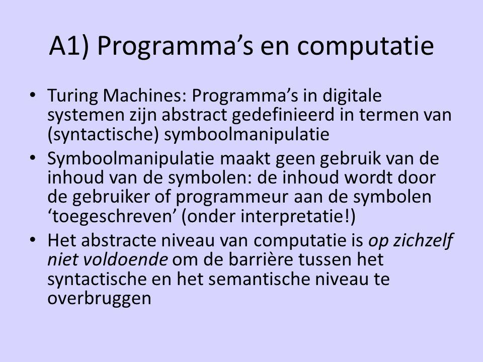 A1) Programma's en computatie Turing Machines: Programma's in digitale systemen zijn abstract gedefinieerd in termen van (syntactische) symboolmanipulatie Symboolmanipulatie maakt geen gebruik van de inhoud van de symbolen: de inhoud wordt door de gebruiker of programmeur aan de symbolen 'toegeschreven' (onder interpretatie!) Het abstracte niveau van computatie is op zichzelf niet voldoende om de barrière tussen het syntactische en het semantische niveau te overbruggen