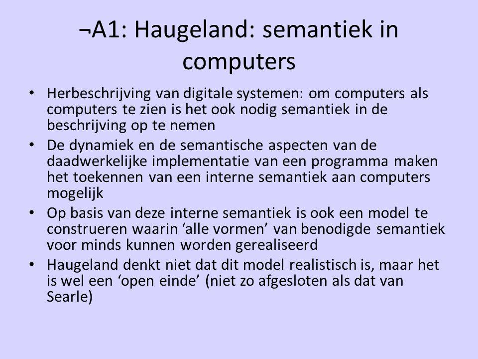 ¬A1: Haugeland: semantiek in computers Herbeschrijving van digitale systemen: om computers als computers te zien is het ook nodig semantiek in de beschrijving op te nemen De dynamiek en de semantische aspecten van de daadwerkelijke implementatie van een programma maken het toekennen van een interne semantiek aan computers mogelijk Op basis van deze interne semantiek is ook een model te construeren waarin 'alle vormen' van benodigde semantiek voor minds kunnen worden gerealiseerd Haugeland denkt niet dat dit model realistisch is, maar het is wel een 'open einde' (niet zo afgesloten als dat van Searle)