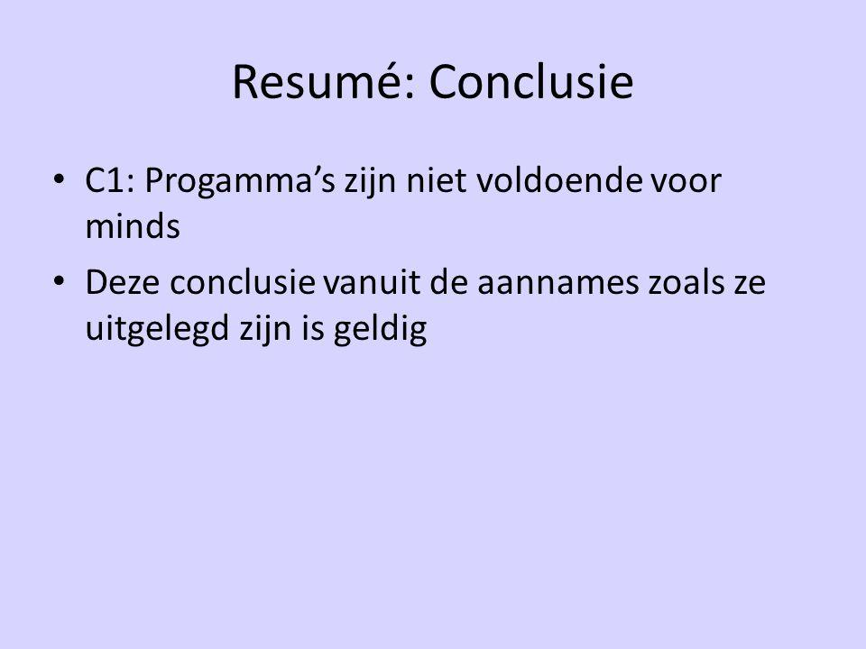 Resumé: Conclusie C1: Progamma's zijn niet voldoende voor minds Deze conclusie vanuit de aannames zoals ze uitgelegd zijn is geldig