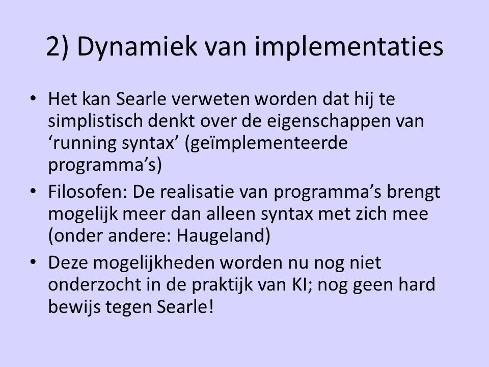 2) Dynamiek van implementaties Het kan Searle verweten worden dat hij te simplistisch denkt over de eigenschappen van 'running syntax' (geïmplementeerde programma's) Filosofen: De realisatie van programma's brengt mogelijk meer dan alleen syntax met zich mee (onder andere: Haugeland) Deze mogelijkheden worden nu nog niet onderzocht in de praktijk van KI; nog geen hard bewijs tegen Searle!
