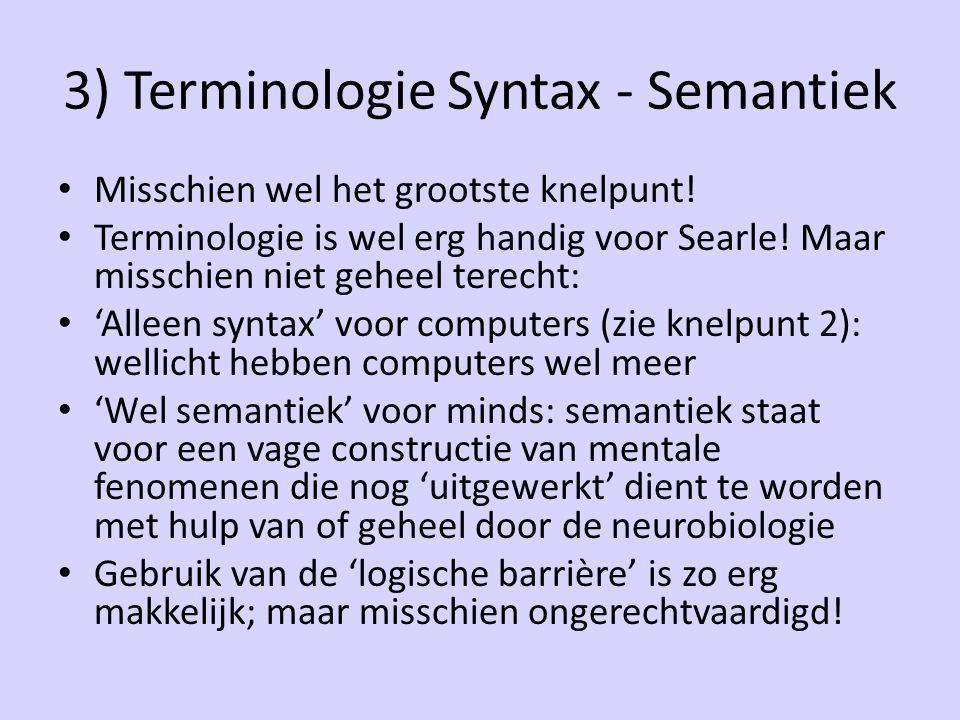 3) Terminologie Syntax - Semantiek Misschien wel het grootste knelpunt! Terminologie is wel erg handig voor Searle! Maar misschien niet geheel terecht