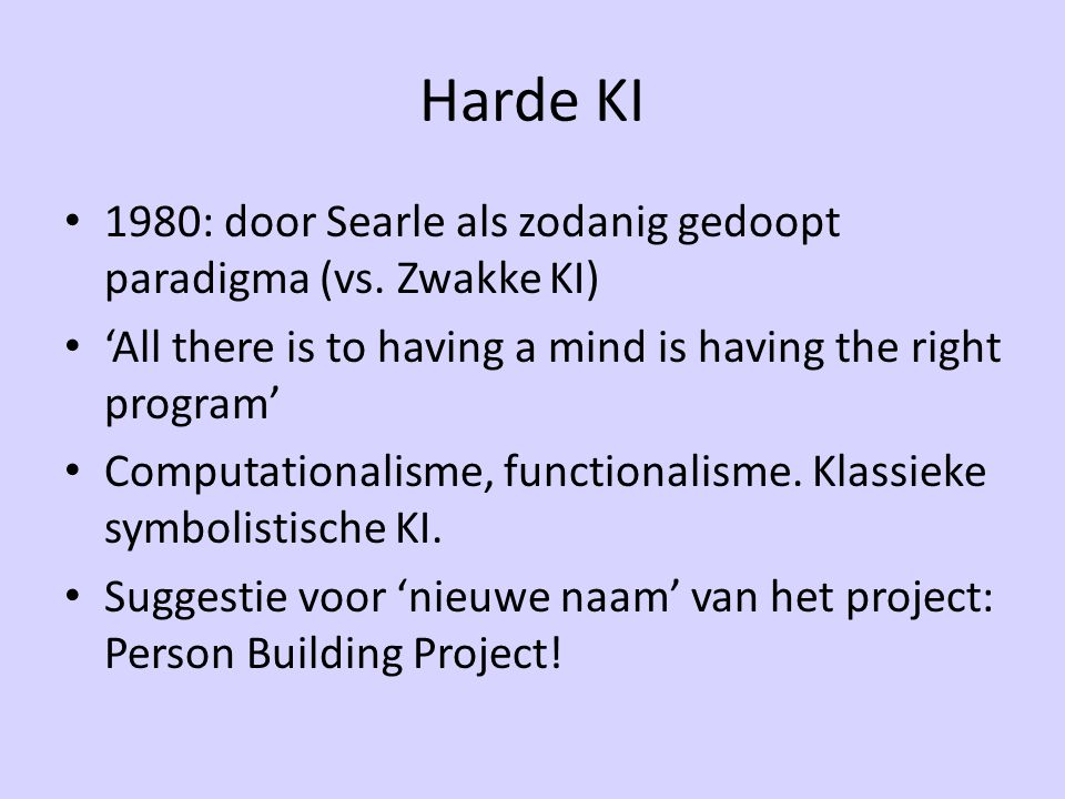 Harde KI 1980: door Searle als zodanig gedoopt paradigma (vs. Zwakke KI) 'All there is to having a mind is having the right program' Computationalisme