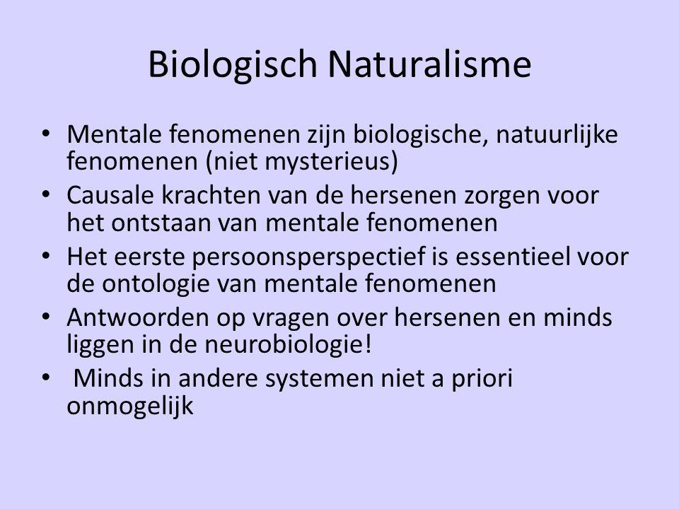Biologisch Naturalisme Mentale fenomenen zijn biologische, natuurlijke fenomenen (niet mysterieus) Causale krachten van de hersenen zorgen voor het ontstaan van mentale fenomenen Het eerste persoonsperspectief is essentieel voor de ontologie van mentale fenomenen Antwoorden op vragen over hersenen en minds liggen in de neurobiologie.