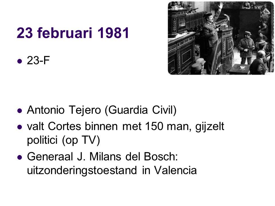 23 februari 1981 23-F Antonio Tejero (Guardia Civil) valt Cortes binnen met 150 man, gijzelt politici (op TV) Generaal J.