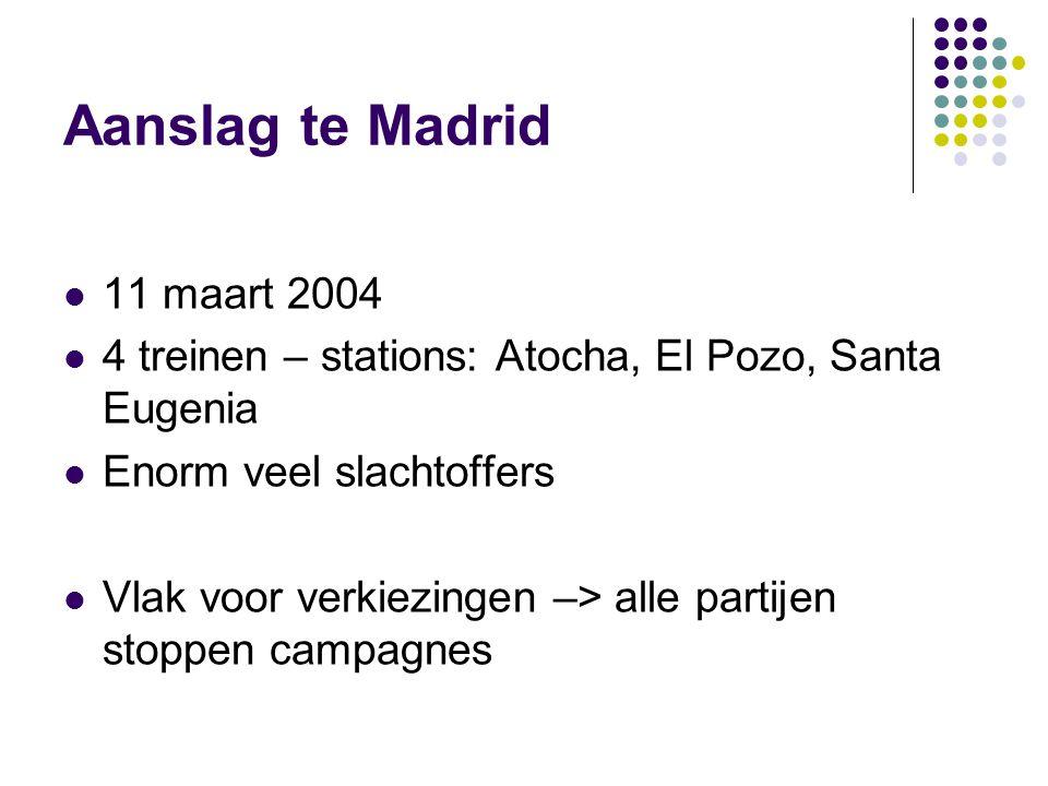 Aanslag te Madrid 11 maart 2004 4 treinen – stations: Atocha, El Pozo, Santa Eugenia Enorm veel slachtoffers Vlak voor verkiezingen –> alle partijen stoppen campagnes