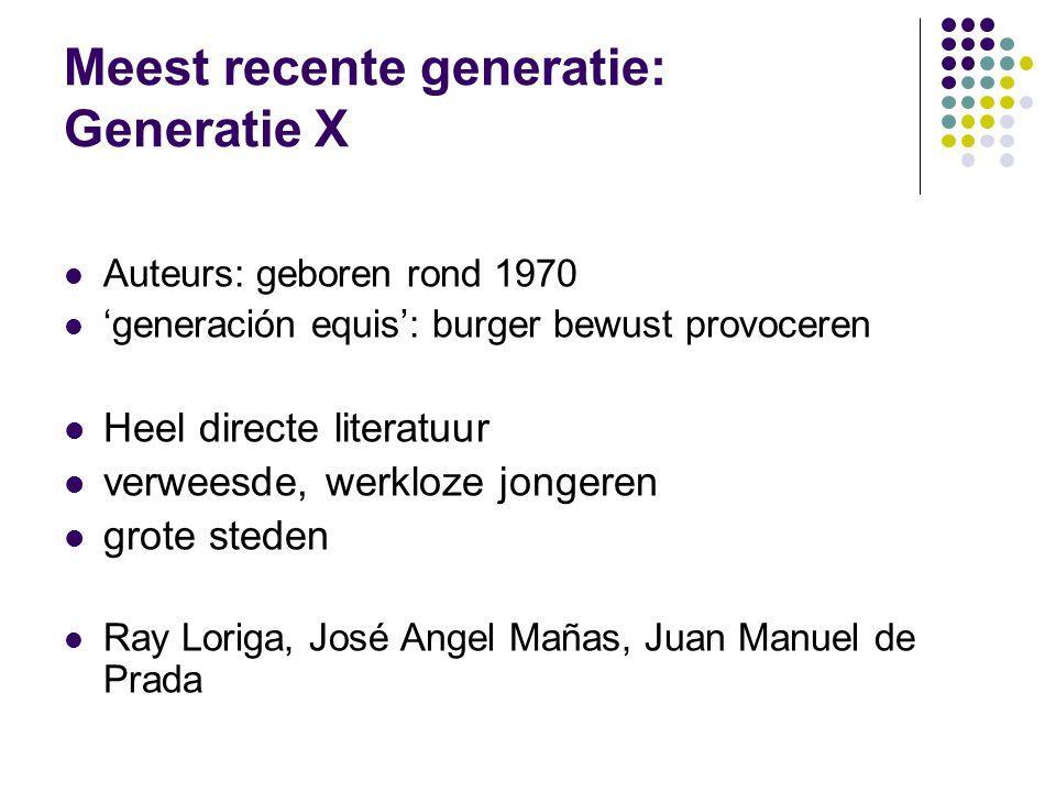 Meest recente generatie: Generatie X Auteurs: geboren rond 1970 'generación equis': burger bewust provoceren Heel directe literatuur verweesde, werkloze jongeren grote steden Ray Loriga, José Angel Mañas, Juan Manuel de Prada
