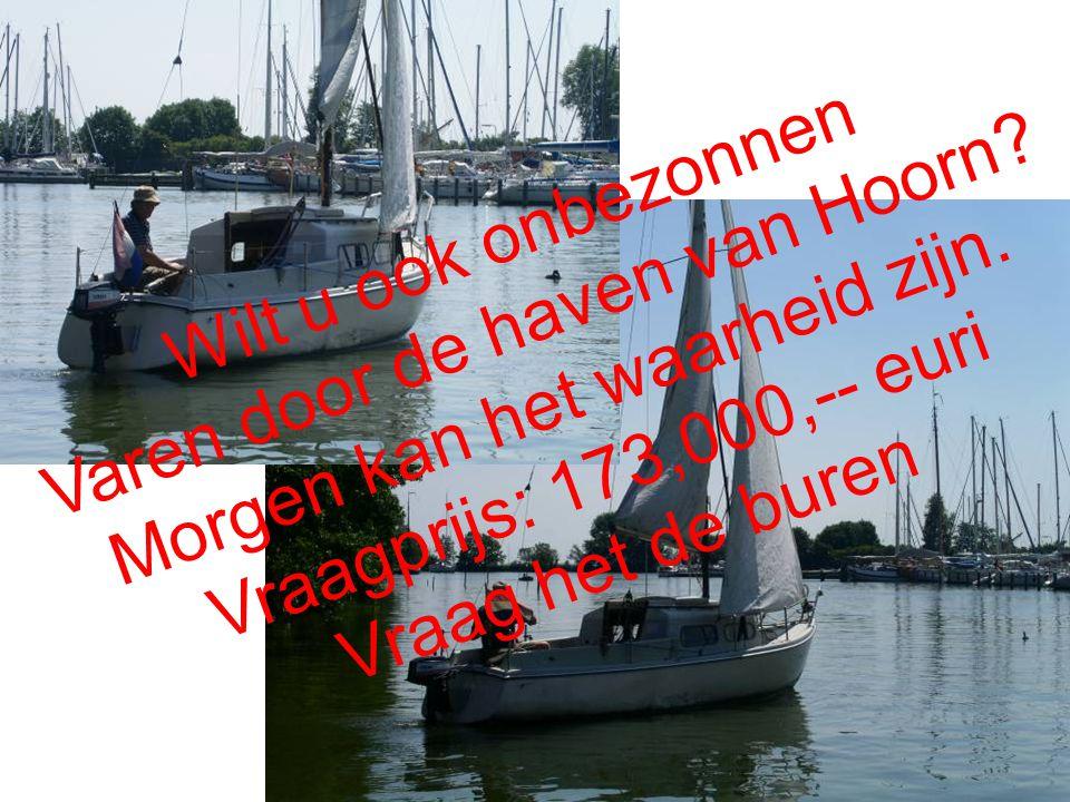 Wilt u ook onbezonnen Varen door de haven van Hoorn? Morgen kan het waarheid zijn. Vraagprijs: 173,000,-- euri Vraag het de buren