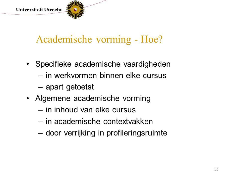 15 Academische vorming - Hoe? Specifieke academische vaardigheden –in werkvormen binnen elke cursus –apart getoetst Algemene academische vorming –in i