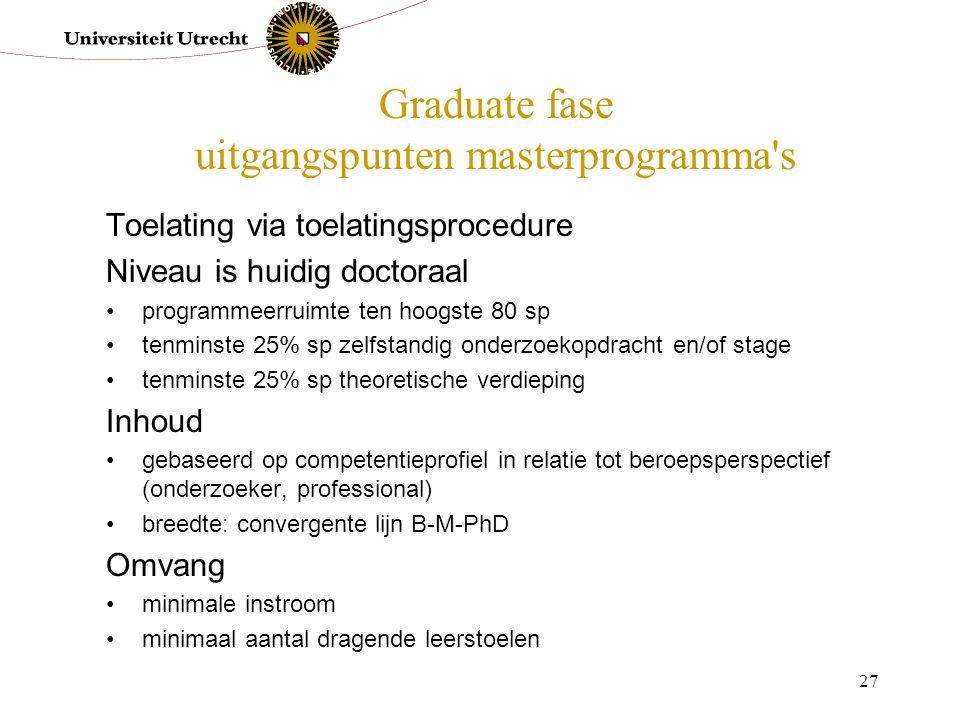 27 Graduate fase uitgangspunten masterprogramma's Toelating via toelatingsprocedure Niveau is huidig doctoraal programmeerruimte ten hoogste 80 sp ten