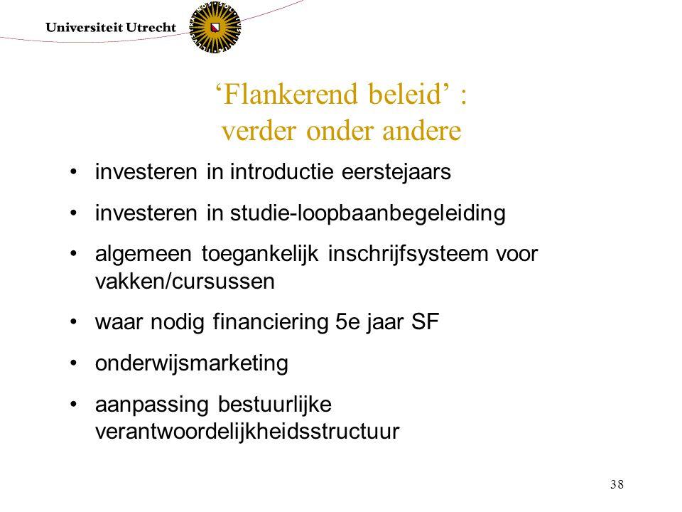 38 'Flankerend beleid' : verder onder andere investeren in introductie eerstejaars investeren in studie-loopbaanbegeleiding algemeen toegankelijk insc
