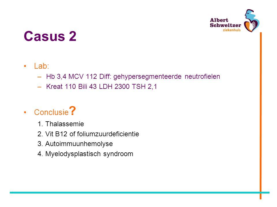 Casus 2 Lab: –Hb 3,4 MCV 112 Diff: gehypersegmenteerde neutrofielen –Kreat 110 Bili 43 LDH 2300 TSH 2,1 Conclusie ? 1. Thalassemie 2. Vit B12 of foliu