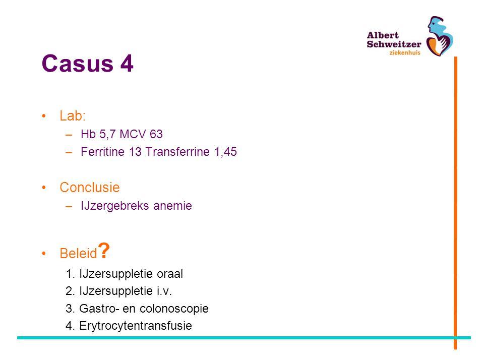 Casus 4 Lab: –Hb 5,7 MCV 63 –Ferritine 13 Transferrine 1,45 Conclusie –IJzergebreks anemie Beleid ? 1. IJzersuppletie oraal 2. IJzersuppletie i.v. 3.