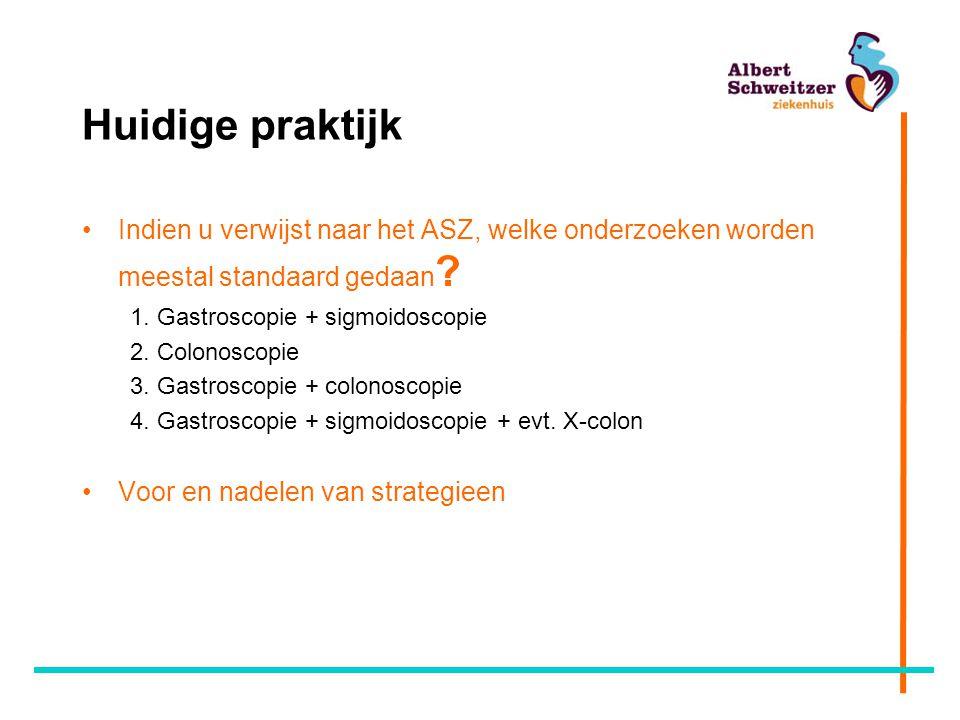Huidige praktijk Indien u verwijst naar het ASZ, welke onderzoeken worden meestal standaard gedaan ? 1. Gastroscopie + sigmoidoscopie 2. Colonoscopie