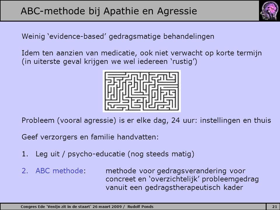 Congres Ede Venijn zit in de staart 26 maart 2009 / Rudolf Ponds21 ABC-methode bij Apathie en Agressie Weinig 'evidence-based' gedragsmatige behandelingen Idem ten aanzien van medicatie, ook niet verwacht op korte termijn (in uiterste geval krijgen we wel iedereen 'rustig') Probleem (vooral agressie) is er elke dag, 24 uur: instellingen en thuis Geef verzorgers en familie handvatten: 1.Leg uit / psycho-educatie (nog steeds matig) 2.ABC methode: methode voor gedragsverandering voor concreet en 'overzichtelijk' probleemgedrag vanuit een gedragstherapeutisch kader