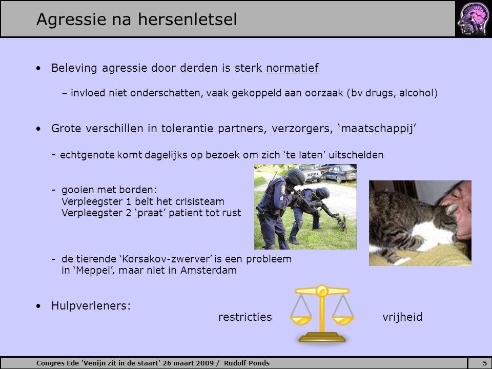 Congres Ede Venijn zit in de staart 26 maart 2009 / Rudolf Ponds6 Agressie na hersenletsel Behandelstrategieën (Sohlberg & Mateer, 2001) 1.Omgevingsbeïnvloeding 2.Communicatie / verwachtingen verzorgers 3.Gedragsmodificatie 4.(metacognitieve) zelf-regulatietechnieken 'de stop-denk-doe' methoden, besef en inzicht nodig, kunnen signalen … en medicatie dan.