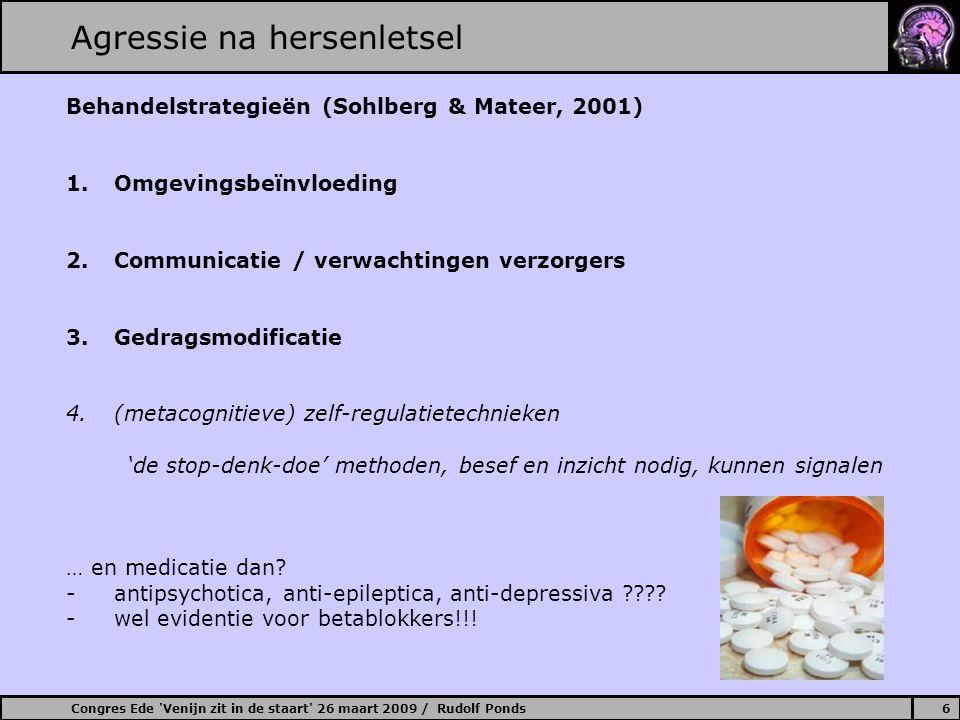 Congres Ede Venijn zit in de staart 26 maart 2009 / Rudolf Ponds7 Agressie na hersenletsel Omgevingsbeinvloeding Inrichting: (1) prikkelgepaste omgeving (maximaliseren gewenst gedrag, minimaliseren ongewenst gedrag) (2) adaptieve omgeving: ruimte, licht, geluid, …… (3)sturende omgeving Programma: (1)'orde, rust en regelmaat' (2)afwisseling in- en ontspanning Bejegening: (1)familie/verzorgenden: kunde volgt op kennis (hoe ziet, hoort, denkt, voelt ….