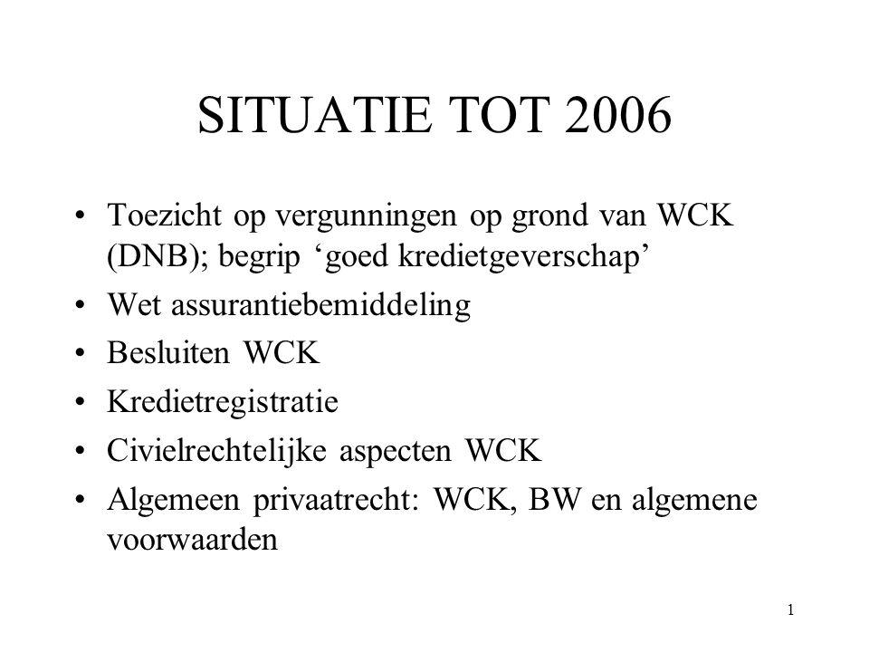 1 SITUATIE TOT 2006 Toezicht op vergunningen op grond van WCK (DNB); begrip 'goed kredietgeverschap' Wet assurantiebemiddeling Besluiten WCK Kredietre