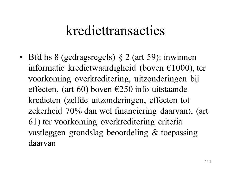 111 krediettransacties Bfd hs 8 (gedragsregels) § 2 (art 59): inwinnen informatie kredietwaardigheid (boven €1000), ter voorkoming overkreditering, uitzonderingen bij effecten, (art 60) boven €250 info uitstaande kredieten (zelfde uitzonderingen, effecten tot zekerheid 70% dan wel financiering daarvan), (art 61) ter voorkoming overkreditering criteria vastleggen grondslag beoordeling & toepassing daarvan
