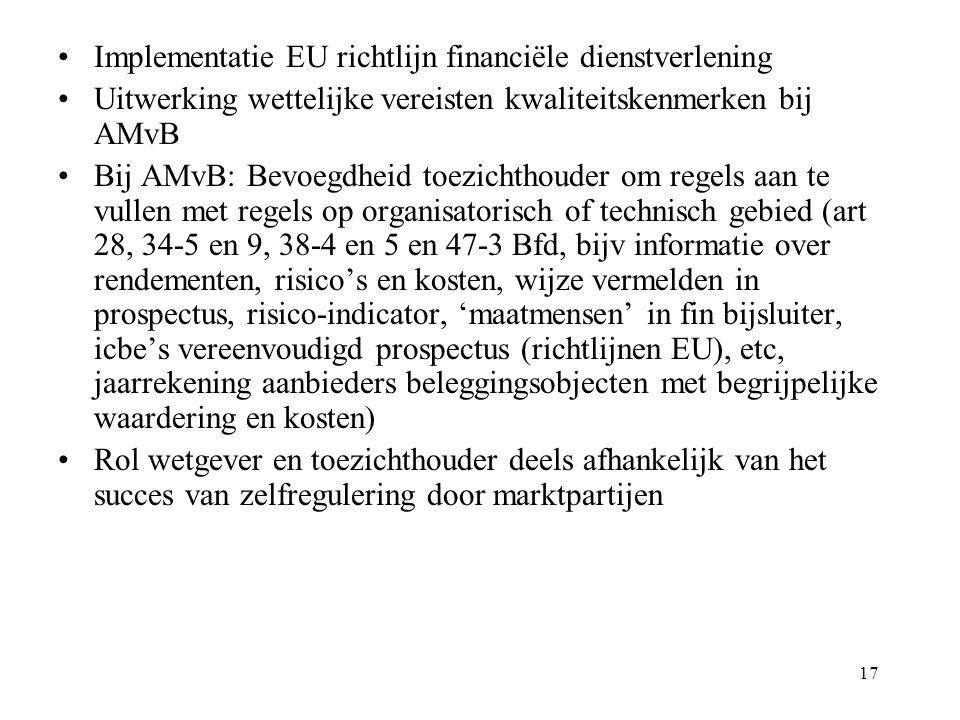 17 Implementatie EU richtlijn financiële dienstverlening Uitwerking wettelijke vereisten kwaliteitskenmerken bij AMvB Bij AMvB: Bevoegdheid toezichthouder om regels aan te vullen met regels op organisatorisch of technisch gebied (art 28, 34-5 en 9, 38-4 en 5 en 47-3 Bfd, bijv informatie over rendementen, risico's en kosten, wijze vermelden in prospectus, risico-indicator, 'maatmensen' in fin bijsluiter, icbe's vereenvoudigd prospectus (richtlijnen EU), etc, jaarrekening aanbieders beleggingsobjecten met begrijpelijke waardering en kosten) Rol wetgever en toezichthouder deels afhankelijk van het succes van zelfregulering door marktpartijen