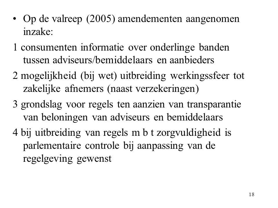 18 Op de valreep (2005) amendementen aangenomen inzake: 1 consumenten informatie over onderlinge banden tussen adviseurs/bemiddelaars en aanbieders 2 mogelijkheid (bij wet) uitbreiding werkingssfeer tot zakelijke afnemers (naast verzekeringen) 3 grondslag voor regels ten aanzien van transparantie van beloningen van adviseurs en bemiddelaars 4 bij uitbreiding van regels m b t zorgvuldigheid is parlementaire controle bij aanpassing van de regelgeving gewenst