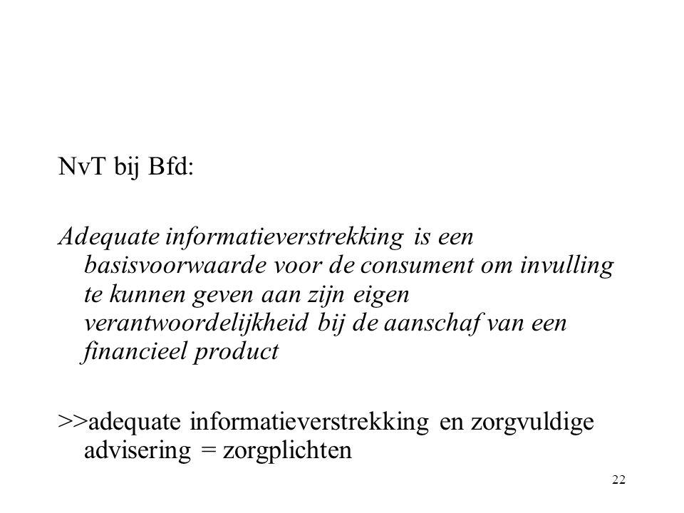 22 NvT bij Bfd: Adequate informatieverstrekking is een basisvoorwaarde voor de consument om invulling te kunnen geven aan zijn eigen verantwoordelijkheid bij de aanschaf van een financieel product >>adequate informatieverstrekking en zorgvuldige advisering = zorgplichten
