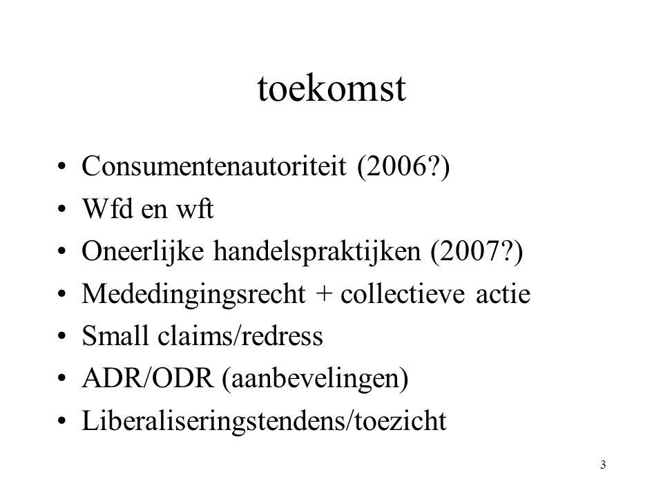 3 toekomst Consumentenautoriteit (2006?) Wfd en wft Oneerlijke handelspraktijken (2007?) Mededingingsrecht + collectieve actie Small claims/redress AD