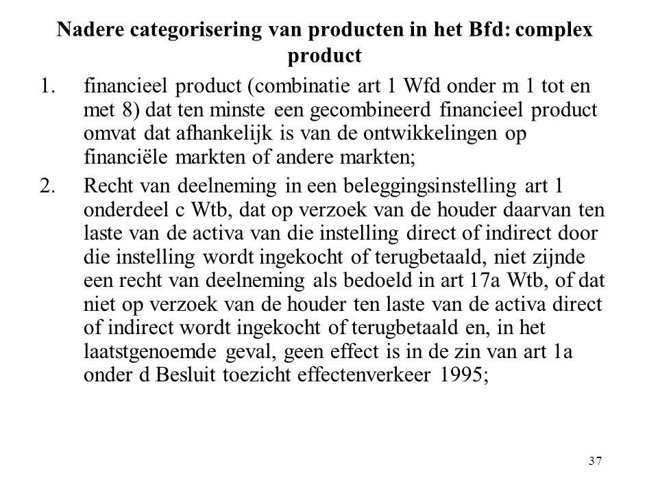 37 Nadere categorisering van producten in het Bfd: complex product 1.financieel product (combinatie art 1 Wfd onder m 1 tot en met 8) dat ten minste e