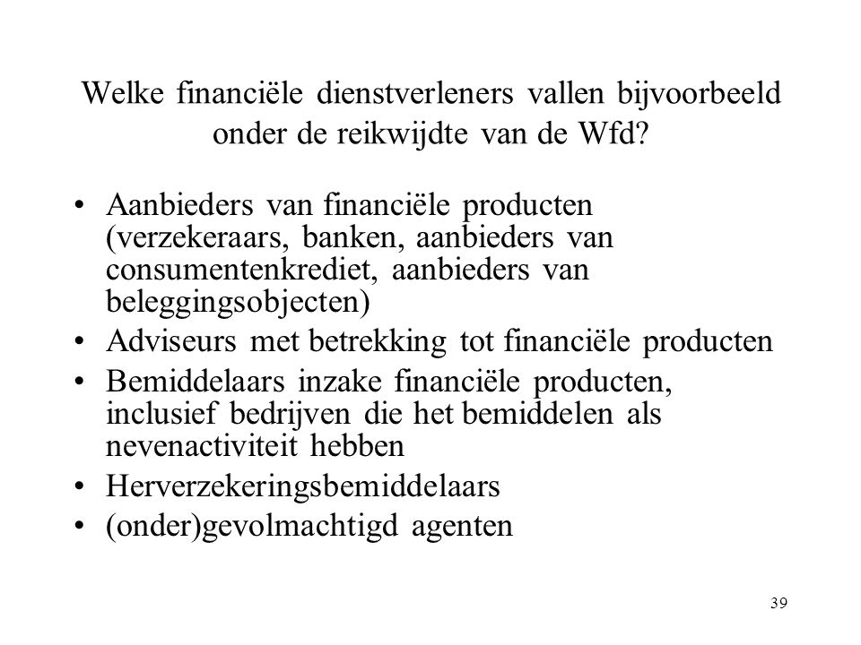 39 Welke financiële dienstverleners vallen bijvoorbeeld onder de reikwijdte van de Wfd? Aanbieders van financiële producten (verzekeraars, banken, aan