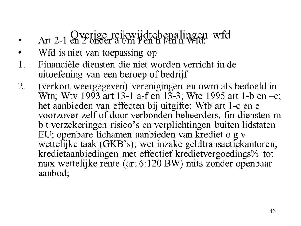 42 Overige reikwijdtebepalingen wfd Art 2-1 en 2 onder a t/m f en h t/m n Wfd: Wfd is niet van toepassing op 1.Financiële diensten die niet worden verricht in de uitoefening van een beroep of bedrijf 2.(verkort weergegeven) verenigingen en owm als bedoeld in Wtn; Wtv 1993 art 13-1 a-f en 13-3; Wte 1995 art 1-b en –c; het aanbieden van effecten bij uitgifte; Wtb art 1-c en e voorzover zelf of door verbonden beheerders, fin diensten m b t verzekeringen risico's en verplichtingen buiten lidstaten EU; openbare lichamen aanbieden van krediet o g v wettelijke taak (GKB's); wet inzake geldtransactiekantoren; kredietaanbiedingen met effectief kredietvergoedings% tot max wettelijke rente (art 6:120 BW) mits zonder openbaar aanbod;