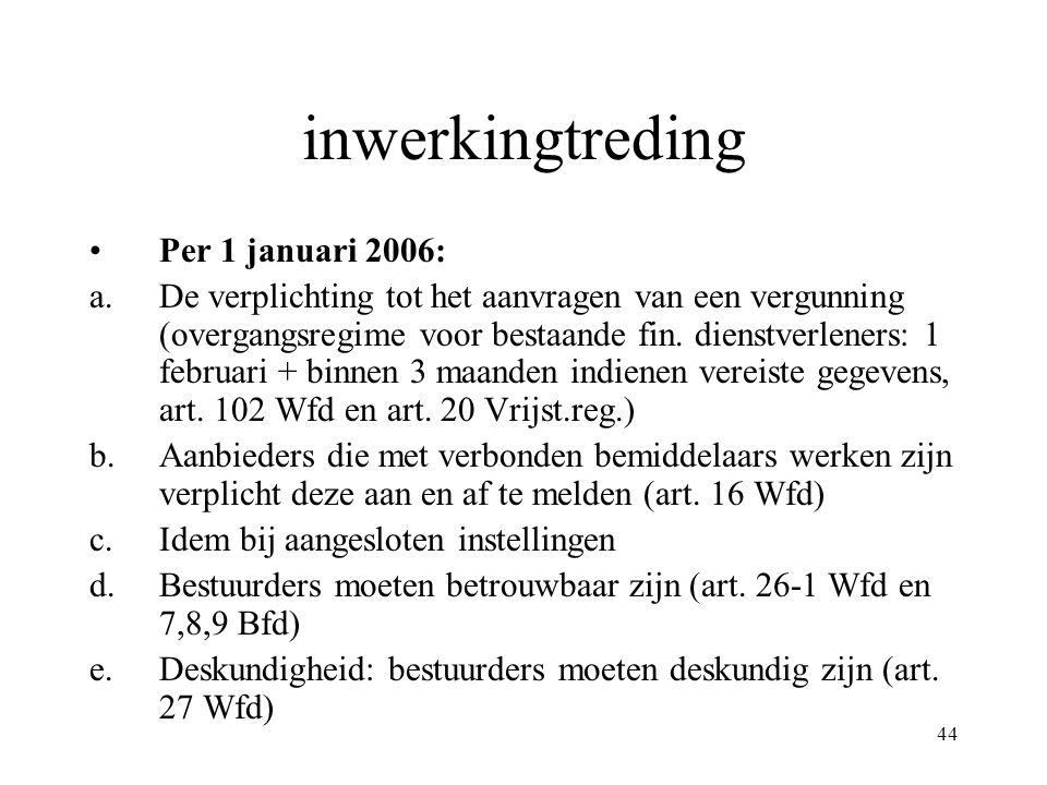 44 inwerkingtreding Per 1 januari 2006: a.De verplichting tot het aanvragen van een vergunning (overgangsregime voor bestaande fin. dienstverleners: 1