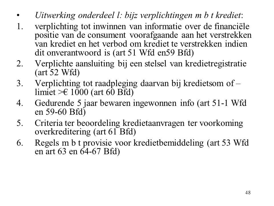 48 Uitwerking onderdeel l: bijz verplichtingen m b t krediet: 1.verplichting tot inwinnen van informatie over de financiële positie van de consument voorafgaande aan het verstrekken van krediet en het verbod om krediet te verstrekken indien dit onverantwoord is (art 51 Wfd en59 Bfd) 2.Verplichte aansluiting bij een stelsel van kredietregistratie (art 52 Wfd) 3.Verplichting tot raadpleging daarvan bij kredietsom of – limiet >€ 1000 (art 60 Bfd) 4.Gedurende 5 jaar bewaren ingewonnen info (art 51-1 Wfd en 59-60 Bfd) 5.Criteria ter beoordeling kredietaanvragen ter voorkoming overkreditering (art 61 Bfd) 6.Regels m b t provisie voor kredietbemiddeling (art 53 Wfd en art 63 en 64-67 Bfd)