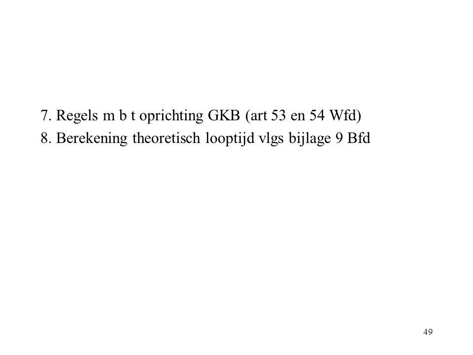 49 7. Regels m b t oprichting GKB (art 53 en 54 Wfd) 8. Berekening theoretisch looptijd vlgs bijlage 9 Bfd